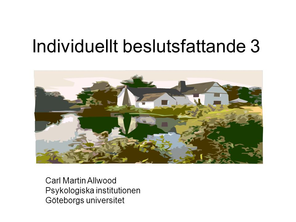 Individuellt beslutsfattande 3 Carl Martin Allwood Psykologiska institutionen Göteborgs universitet