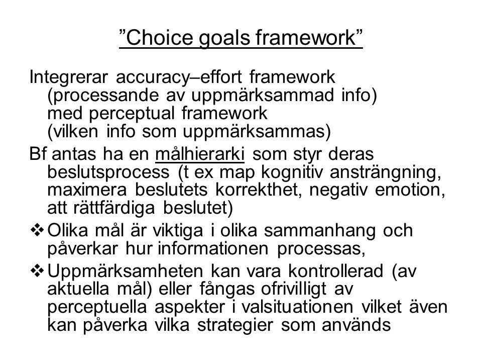 Choice goals framework Integrerar accuracy–effort framework (processande av uppmärksammad info) med perceptual framework (vilken info som uppmärksammas) Bf antas ha en målhierarki som styr deras beslutsprocess (t ex map kognitiv ansträngning, maximera beslutets korrekthet, negativ emotion, att rättfärdiga beslutet)  Olika mål är viktiga i olika sammanhang och påverkar hur informationen processas,  Uppmärksamheten kan vara kontrollerad (av aktuella mål) eller fångas ofrivilligt av perceptuella aspekter i valsituationen vilket även kan påverka vilka strategier som används