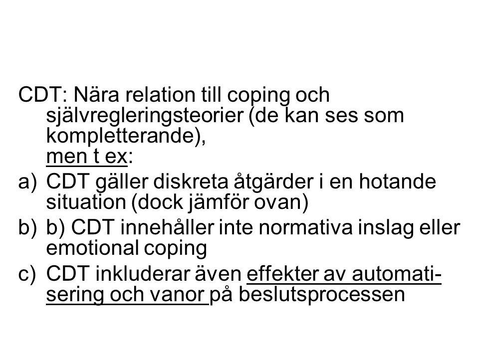 CDT: Nära relation till coping och självregleringsteorier (de kan ses som kompletterande), men t ex: a)CDT gäller diskreta åtgärder i en hotande situation (dock jämför ovan) b)b) CDT innehåller inte normativa inslag eller emotional coping c)CDT inkluderar även effekter av automati- sering och vanor på beslutsprocessen