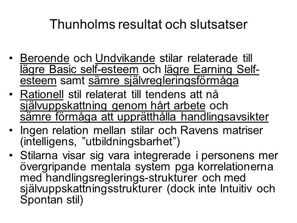 Thunholms resultat och slutsatser Beroende och Undvikande stilar relaterade till lägre Basic self-esteem och lägre Earning Self- esteem samt sämre självregleringsförmåga Rationell stil relaterat till tendens att nå självuppskattning genom hårt arbete och sämre förmåga att upprätthålla handlingsavsikter Ingen relation mellan stilar och Ravens matriser (intelligens, utbildningsbarhet ) Stilarna visar sig vara integrerade i personens mer övergripande mentala system pga korrelationerna med handlingsreglerings-strukturer och med självuppskattningsstrukturer (dock inte Intuitiv och Spontan stil)