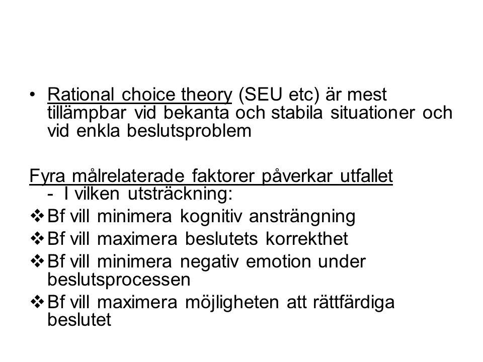 Rational choice theory (SEU etc) är mest tillämpbar vid bekanta och stabila situationer och vid enkla beslutsproblem Fyra målrelaterade faktorer påverkar utfallet - I vilken utsträckning:  Bf vill minimera kognitiv ansträngning  Bf vill maximera beslutets korrekthet  Bf vill minimera negativ emotion under beslutsprocessen  Bf vill maximera möjligheten att rättfärdiga beslutet