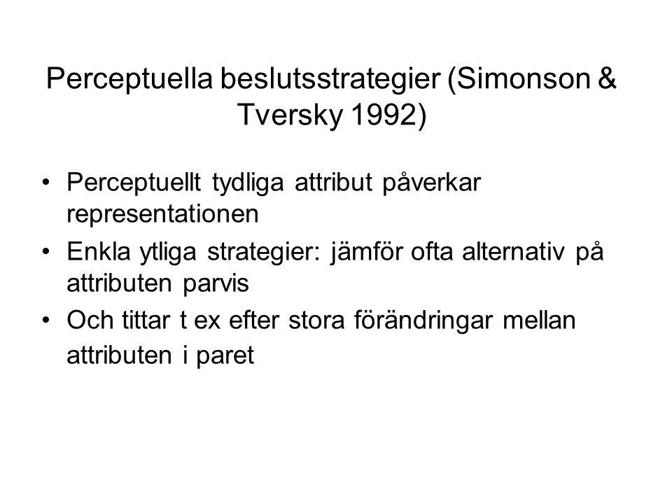 Perceptuella beslutsstrategier (Simonson & Tversky 1992) Perceptuellt tydliga attribut påverkar representationen Enkla ytliga strategier: jämför ofta alternativ på attributen parvis Och tittar t ex efter stora förändringar mellan attributen i paret