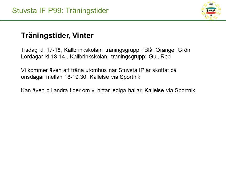 Stuvsta IF P99: Träningstider Träningstider, Vinter Tisdag kl. 17-18, Källbrinkskolan; träningsgrupp : Blå, Orange, Grön Lördagar kl.13-14, Källbrinks
