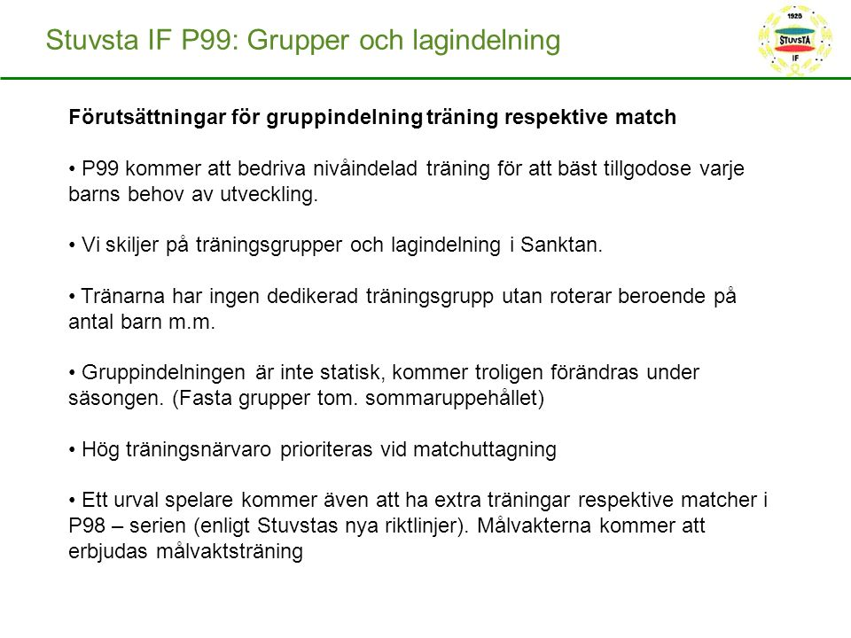 Stuvsta IF P99: Grupper och lagindelning Förutsättningar för gruppindelning träning respektive match P99 kommer att bedriva nivåindelad träning för att bäst tillgodose varje barns behov av utveckling.