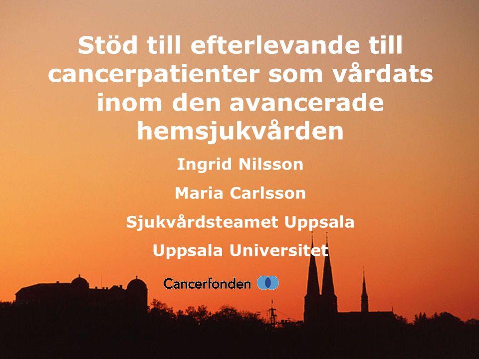 Stöd till efterlevande till cancerpatienter som vårdats inom den avancerade hemsjukvården Ingrid Nilsson Maria Carlsson Sjukvårdsteamet Uppsala Uppsal
