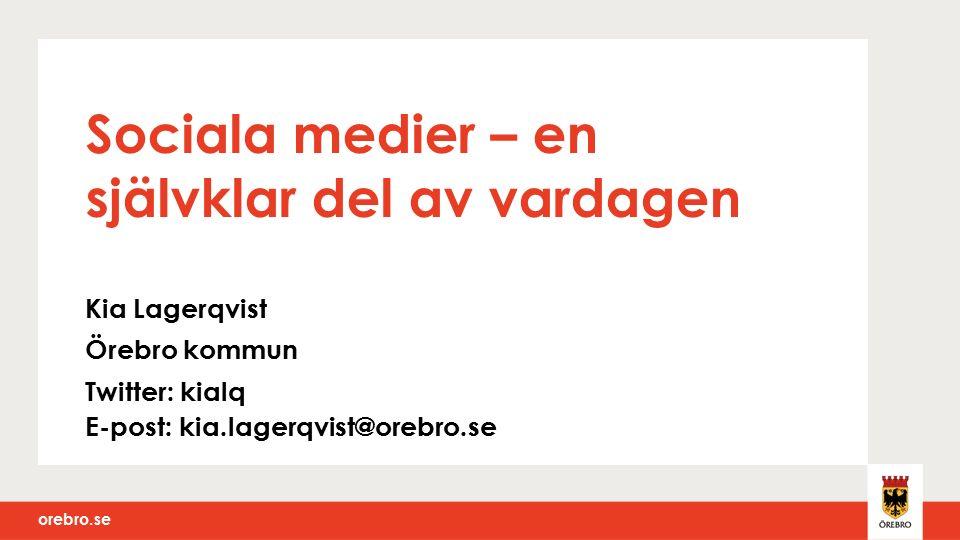 orebro.se Sociala medier – en självklar del av vardagen Kia Lagerqvist Örebro kommun Twitter: kialq E-post: kia.lagerqvist@orebro.se