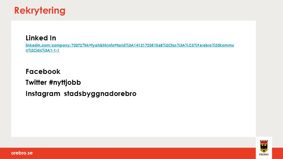 orebro.se Rekrytering Linked In linkedin.com/company/72072 trk=tyah&trkInfo=tarId%3A1412172051068%2Ctas%3A%C3%96rebro%20kommu n%2Cidx%3A1-1-1 linkedin.com/company/72072 trk=tyah&trkInfo=tarId%3A1412172051068%2Ctas%3A%C3%96rebro%20kommu n%2Cidx%3A1-1-1 Facebook Twitter #nyttjobb Instagram stadsbyggnadorebro