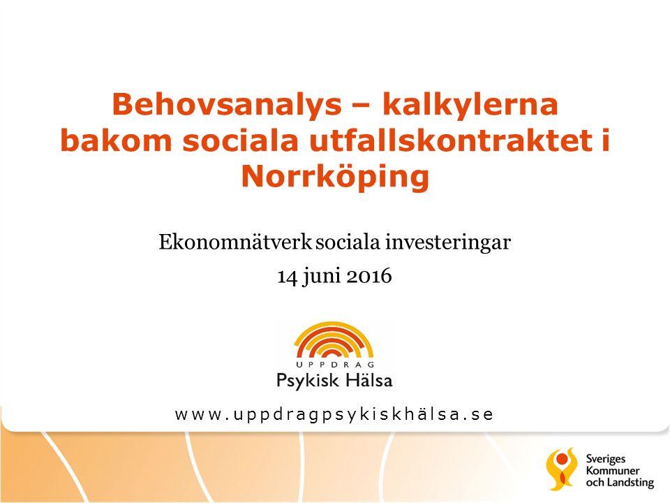 Behovsanalys – kalkylerna bakom sociala utfallskontraktet i Norrköping Ekonomnätverk sociala investeringar 14 juni 2016 www.uppdragpsykiskhälsa.se