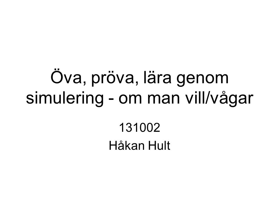 Öva, pröva, lära genom simulering - om man vill/vågar 131002 Håkan Hult