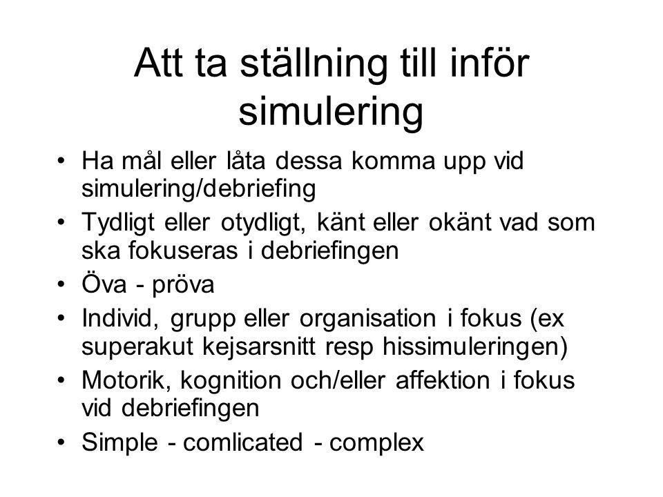 Att ta ställning till inför simulering Ha mål eller låta dessa komma upp vid simulering/debriefing Tydligt eller otydligt, känt eller okänt vad som ska fokuseras i debriefingen Öva - pröva Individ, grupp eller organisation i fokus (ex superakut kejsarsnitt resp hissimuleringen) Motorik, kognition och/eller affektion i fokus vid debriefingen Simple - comlicated - complex