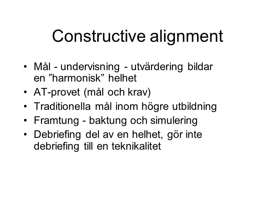 Constructive alignment Mål - undervisning - utvärdering bildar en harmonisk helhet AT-provet (mål och krav) Traditionella mål inom högre utbildning Framtung - baktung och simulering Debriefing del av en helhet, gör inte debriefing till en teknikalitet