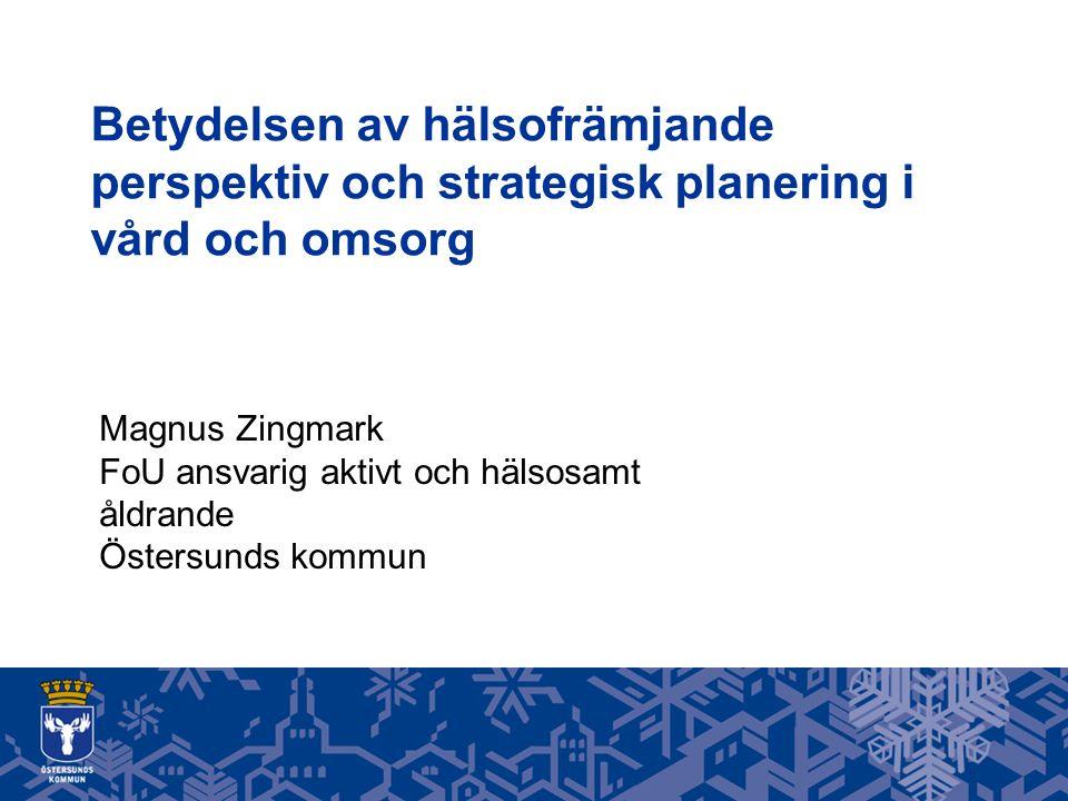 Betydelsen av hälsofrämjande perspektiv och strategisk planering i vård och omsorg Magnus Zingmark FoU ansvarig aktivt och hälsosamt åldrande Östersunds kommun