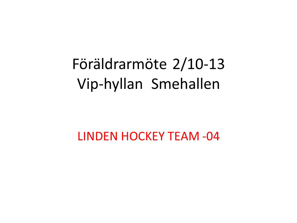 Föräldrarmöte 2/10-13 Vip-hyllan Smehallen LINDEN HOCKEY TEAM -04