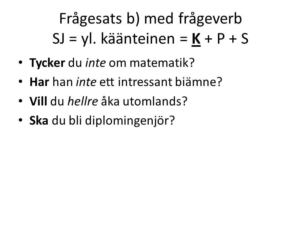 Frågesats b) med frågeverb SJ = yl. käänteinen = K + P + S Tycker du inte om matematik.