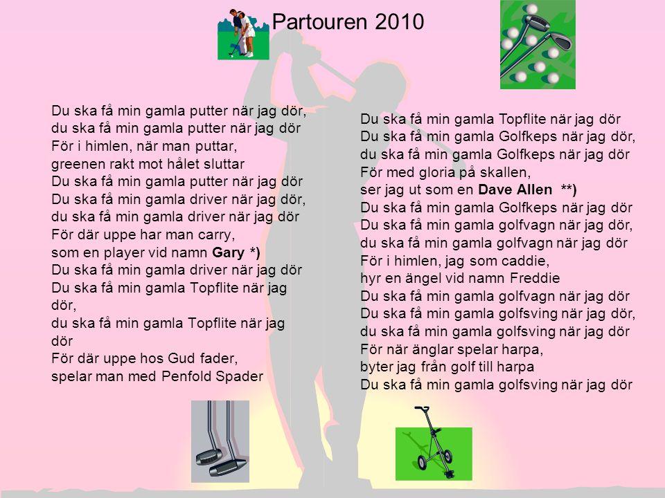 Partouren 2010 Du ska få min gamla putter när jag dör, du ska få min gamla putter när jag dör För i himlen, när man puttar, greenen rakt mot hålet slu