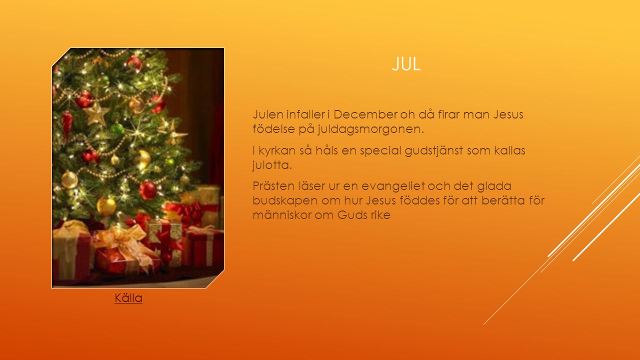 JUL Julen infaller i December oh då firar man Jesus födelse på juldagsmorgonen. I kyrkan så håls en special gudstjänst som kallas julotta. Prästen läs