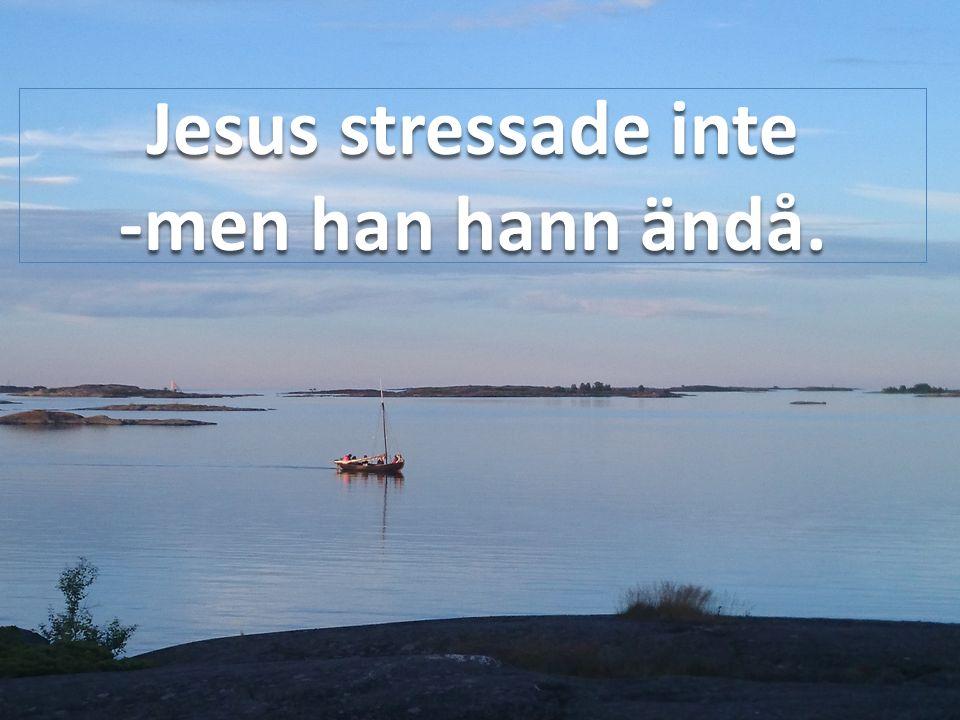 Jesus stressade inte -men han hann ändå.