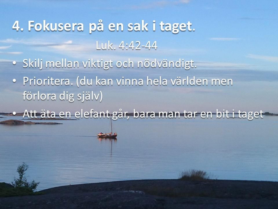 4. Fokusera på en sak i taget. Luk. 4:42-44 Skilj mellan viktigt och nödvändigt.