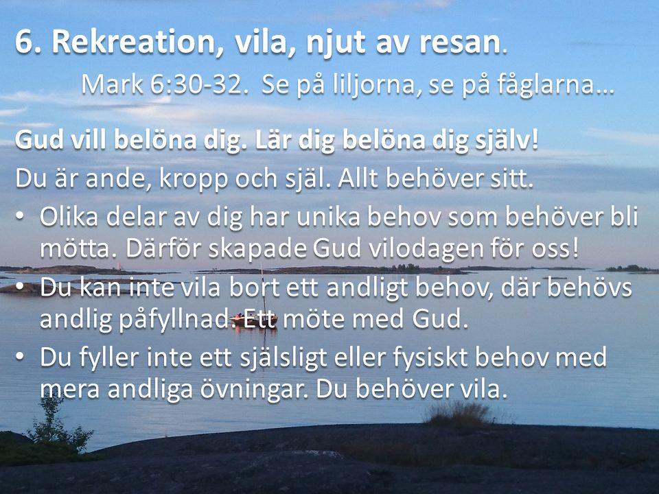 6. Rekreation, vila, njut av resan. Mark 6:30-32.