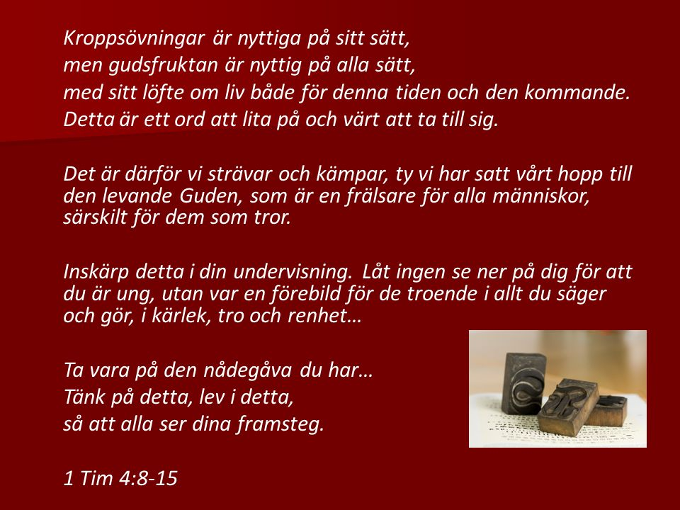Kroppsövningar är nyttiga på sitt sätt, men gudsfruktan är nyttig på alla sätt, med sitt löfte om liv både för denna tiden och den kommande.