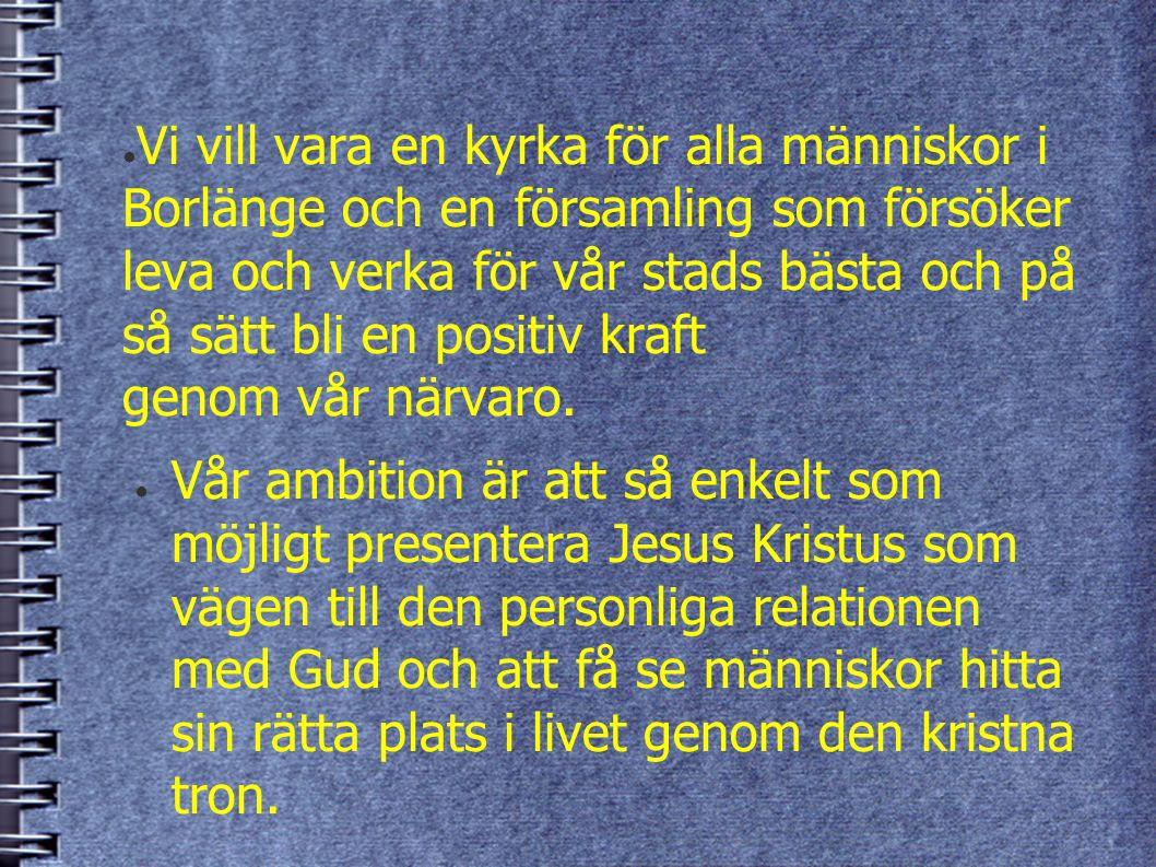 ● Vi vill vara en kyrka för alla människor i Borlänge och en församling som försöker leva och verka för vår stads bästa och på så sätt bli en positiv kraft genom vår närvaro.