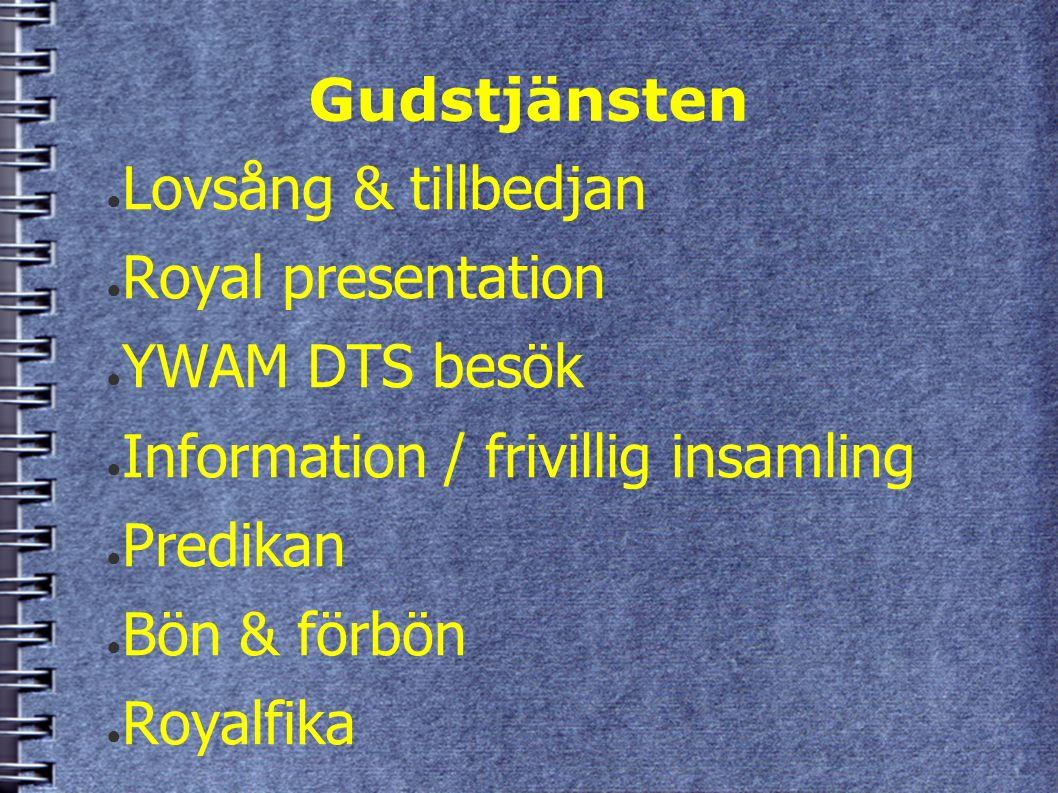 Gudstjänsten ● Lovsång & tillbedjan ● Royal presentation ● YWAM DTS besök ● Information / frivillig insamling ● Predikan ● Bön & förbön ● Royalfika