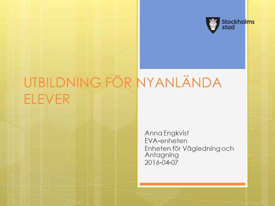 UTBILDNING FÖR NYANLÄNDA ELEVER Anna Engkvist EVA-enheten Enheten för Vägledning och Antagning 2016-04-07