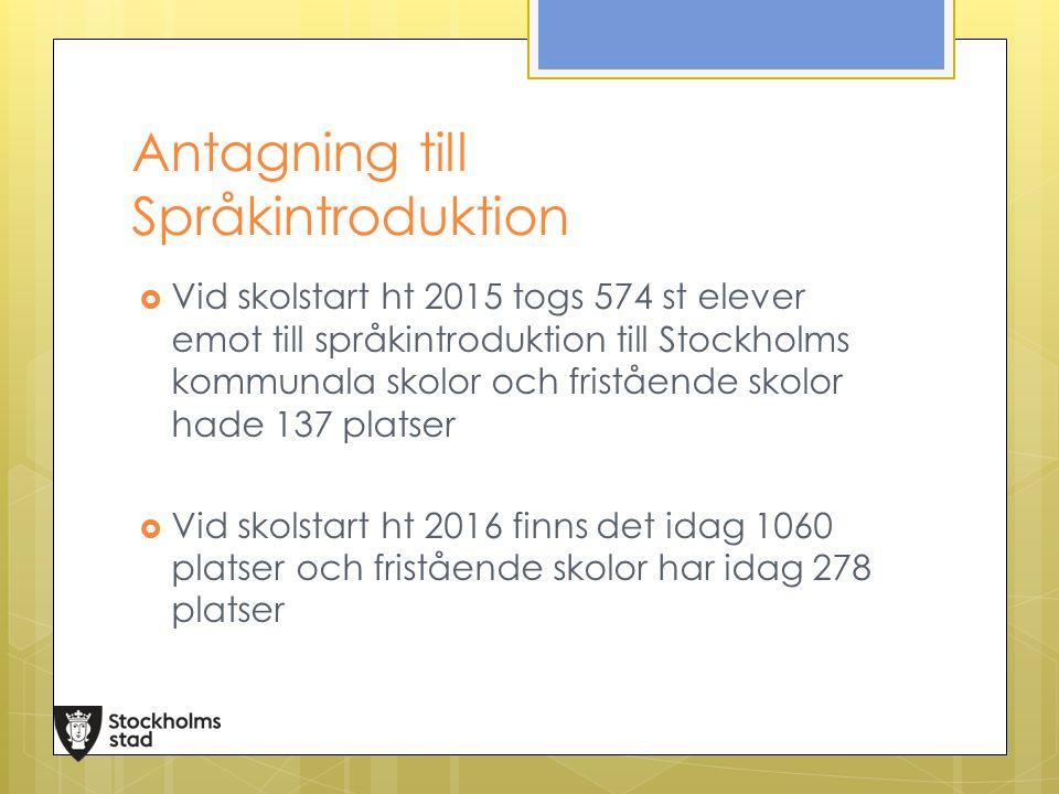 Antagning till Språkintroduktion  Vid skolstart ht 2015 togs 574 st elever emot till språkintroduktion till Stockholms kommunala skolor och fristående skolor hade 137 platser  Vid skolstart ht 2016 finns det idag 1060 platser och fristående skolor har idag 278 platser