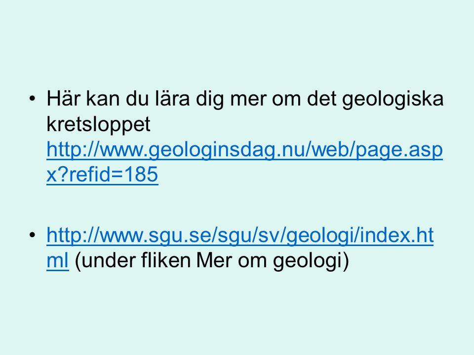 Här kan du lära dig mer om det geologiska kretsloppet http://www.geologinsdag.nu/web/page.asp x refid=185 http://www.geologinsdag.nu/web/page.asp x refid=185 http://www.sgu.se/sgu/sv/geologi/index.ht ml (under fliken Mer om geologi)http://www.sgu.se/sgu/sv/geologi/index.ht ml