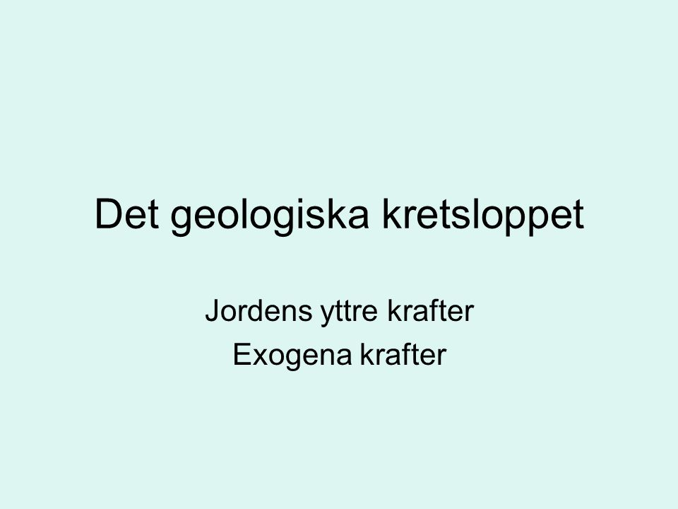 Det geologiska kretsloppet Jordens yttre krafter Exogena krafter