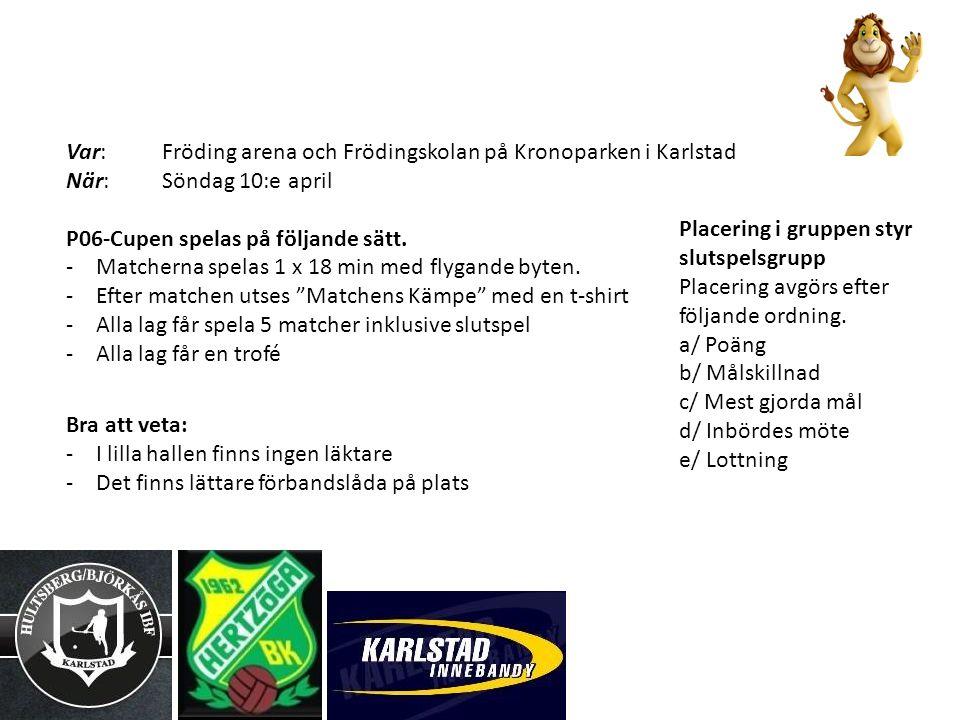 Var: Fröding arena och Frödingskolan på Kronoparken i Karlstad När: Söndag 10:e april P06-Cupen spelas på följande sätt. -Matcherna spelas 1 x 18 min