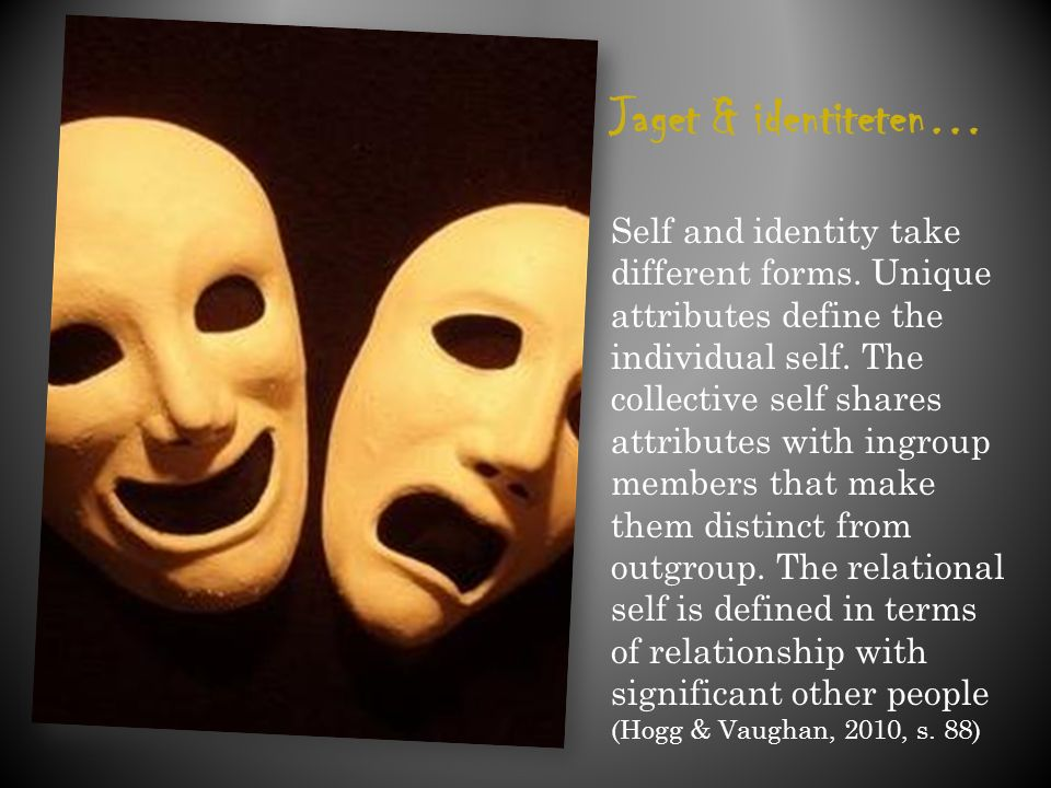 Jaget & identiteten… Self and identity take different forms. Unique attributes define the individual self. The collective self shares attributes with