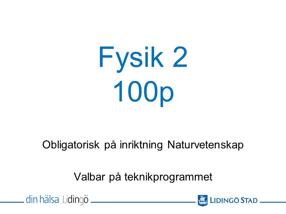 Fysik 2 – 100p Allmänbildande och studieförberedande Teoretisk och experimentell Läses efter Fysik 1 under vårterminen i åk 2 och höstterminen i åk 3.