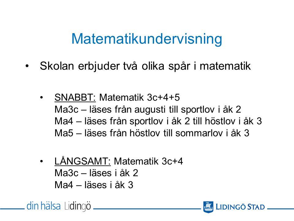 Matematikundervisning Skolan erbjuder två olika spår i matematik SNABBT: Matematik 3c+4+5 Ma3c – läses från augusti till sportlov i åk 2 Ma4 – läses från sportlov i åk 2 till höstlov i åk 3 Ma5 – läses från höstlov till sommarlov i åk 3 LÅNGSAMT: Matematik 3c+4 Ma3c – läses i åk 2 Ma4 – läses i åk 3