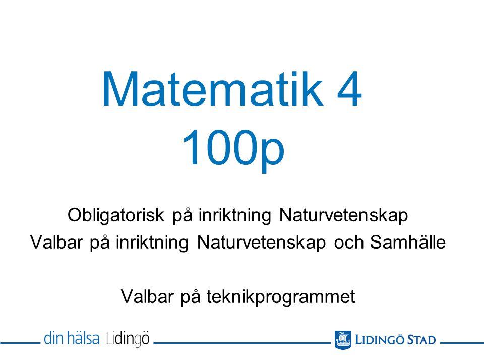 Matematik 4 100p Obligatorisk på inriktning Naturvetenskap Valbar på inriktning Naturvetenskap och Samhälle Valbar på teknikprogrammet