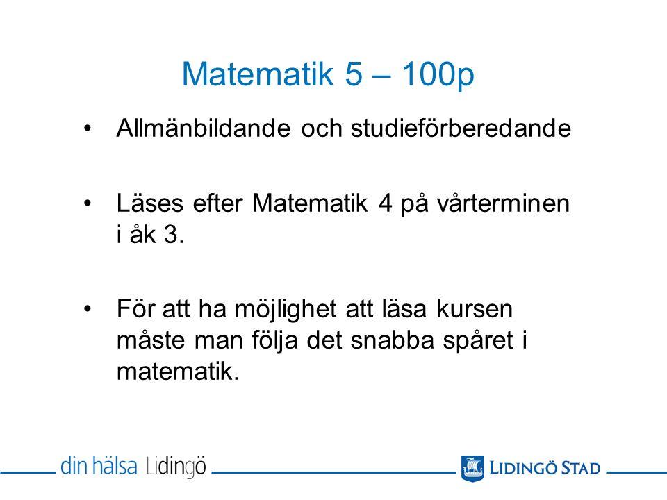 Matematik 5 – 100p Allmänbildande och studieförberedande Läses efter Matematik 4 på vårterminen i åk 3.