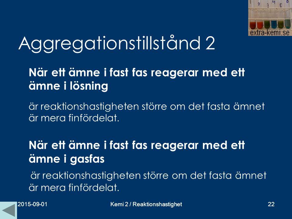 Aggregationstillstånd 2 När ett ämne i fast fas reagerar med ett ämne i lösning är reaktionshastigheten större om det fasta ämnet är mera finfördelat.