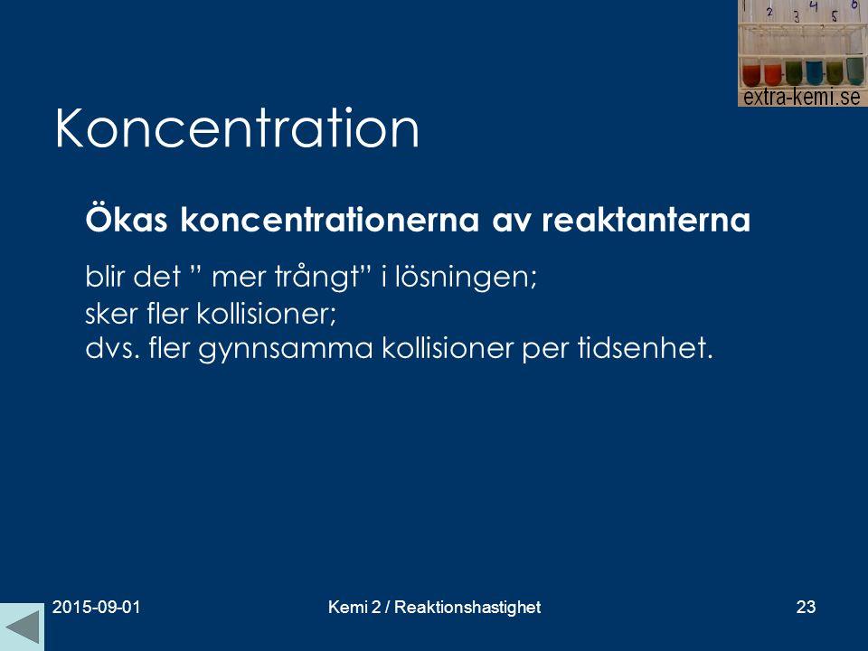 """Koncentration Ökas koncentrationerna av reaktanterna blir det """" mer trångt"""" i lösningen; sker fler kollisioner; dvs. fler gynnsamma kollisioner per ti"""