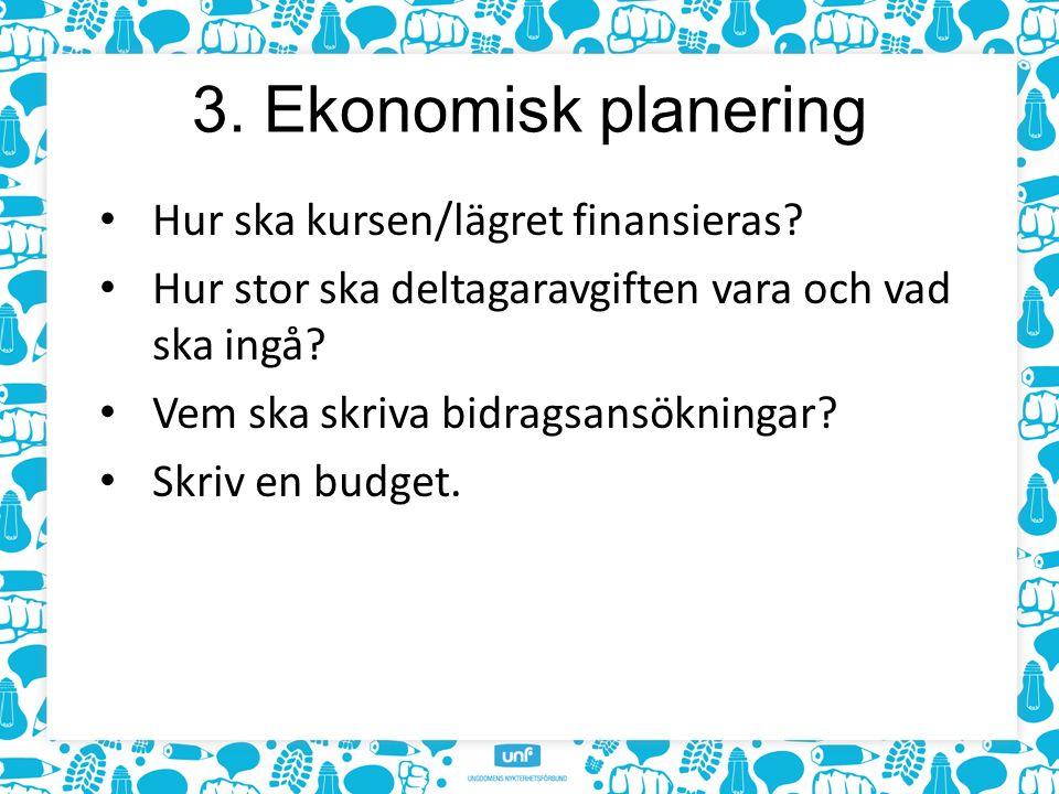 3. Ekonomisk planering Hur ska kursen/lägret finansieras? Hur stor ska deltagaravgiften vara och vad ska ingå? Vem ska skriva bidragsansökningar? Skri
