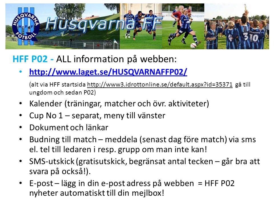 HFF P02 - ALL information på webben: http://www.laget.se/HUSQVARNAFFP02/ (alt via HFF startsida http://www3.idrottonline.se/default.aspx?id=35371 gå till ungdom och sedan P02) Kalender (träningar, matcher och övr.
