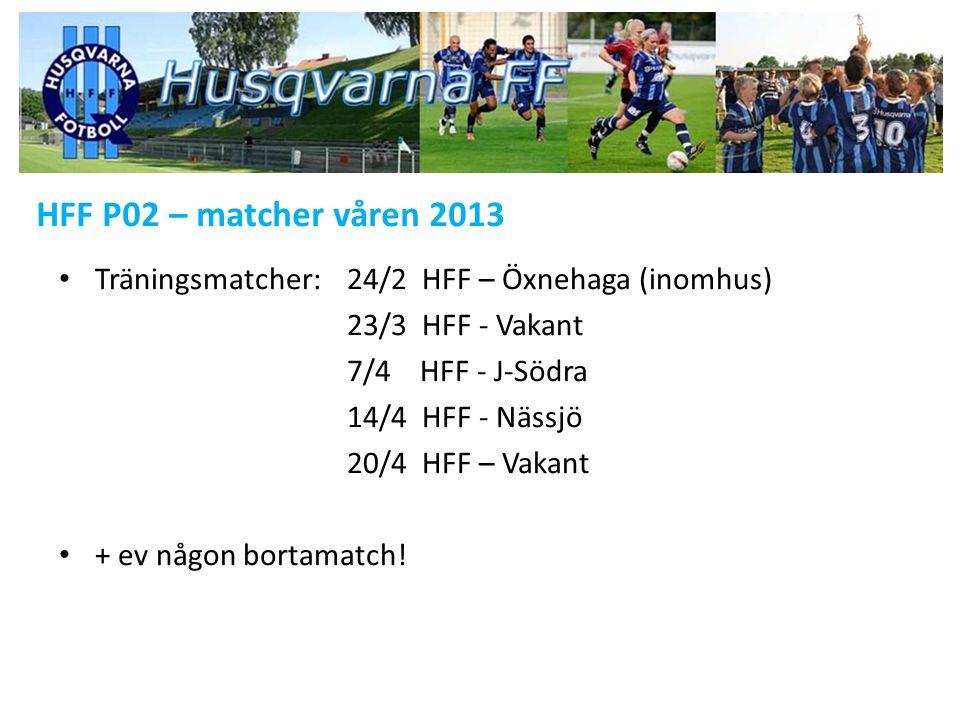 HFF P02 – matcher våren 2013 Träningsmatcher:24/2 HFF – Öxnehaga (inomhus) 23/3 HFF - Vakant 7/4 HFF - J-Södra 14/4 HFF - Nässjö 20/4 HFF – Vakant + e