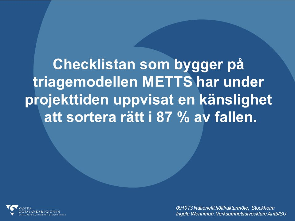 091013 Nationellt höftfrakturmöte, Stockholm Ingela Wennman, Verksamhetsutvecklare Amb/SU Checklistan som bygger på triagemodellen METTS har under projekttiden uppvisat en känslighet att sortera rätt i 87 % av fallen.