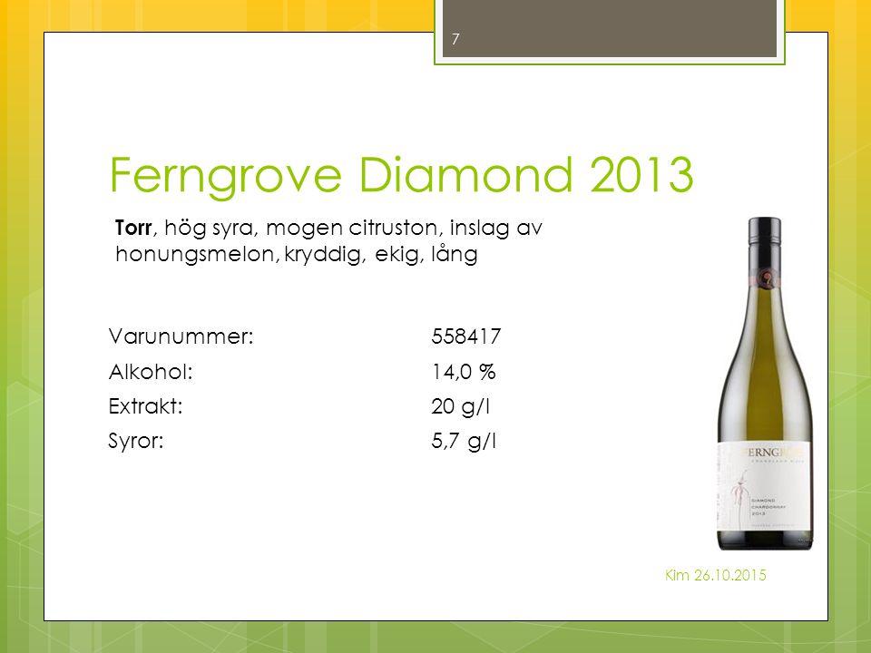 Ferngrove Diamond 2013 Kim 26.10.2015 7 Torr, hög syra, mogen citruston, inslag av honungsmelon, kryddig, ekig, lång Varunummer:558417 Alkohol:14,0 % Extrakt:20 g/l Syror:5,7 g/l