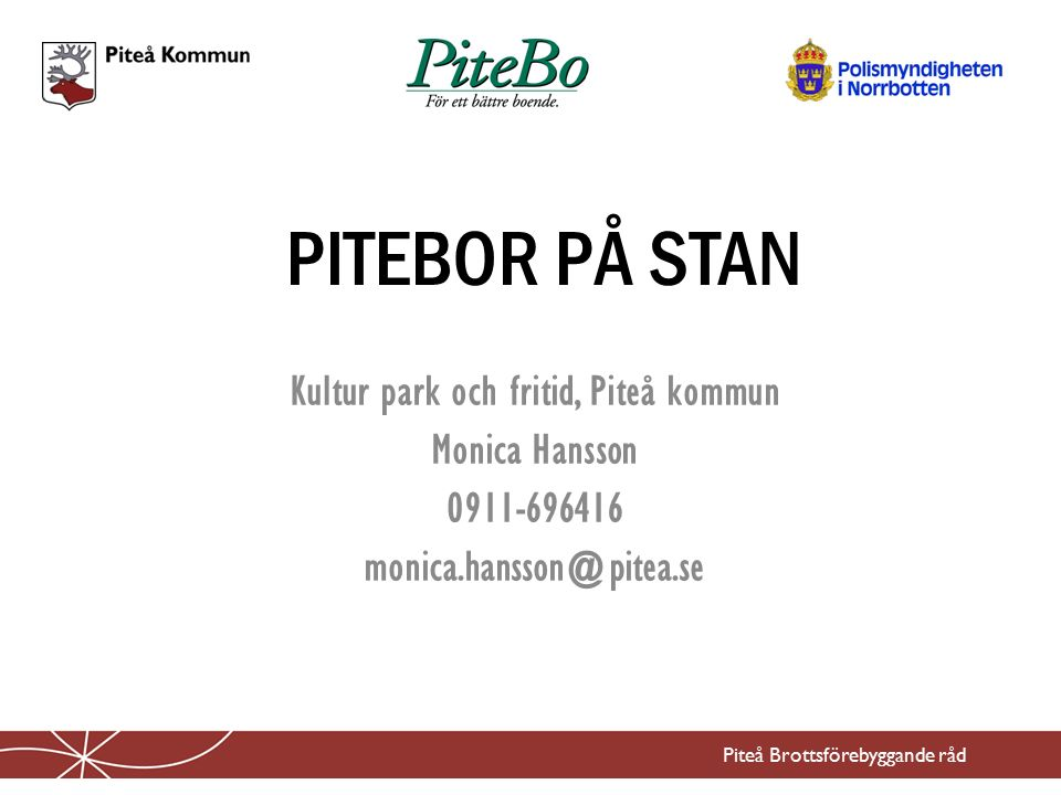 PITEBOR PÅ STAN Kultur park och fritid, Piteå kommun Monica Hansson 0911-696416 monica.hansson@pitea.se Piteå Brottsförebyggande råd