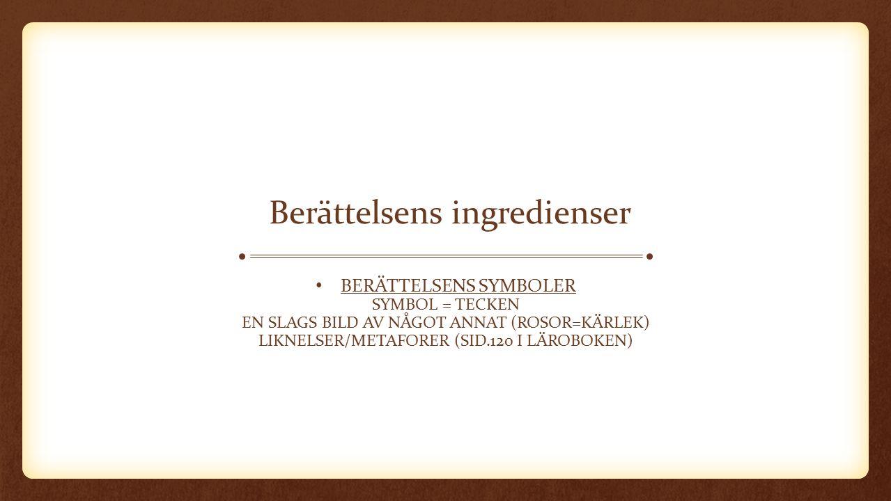Berättelsens ingredienser BERÄTTELSENS SYMBOLER SYMBOL = TECKEN EN SLAGS BILD AV NÅGOT ANNAT (ROSOR=KÄRLEK) LIKNELSER/METAFORER (SID.120 I LÄROBOKEN)