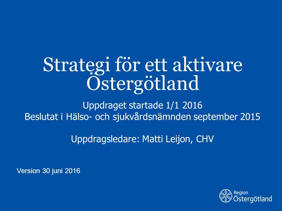 Region Östergötland Strategi för ett aktivare Östergötland Uppdraget startade 1/1 2016 Beslutat i Hälso- och sjukvårdsnämnden september 2015 Uppdragsledare: Matti Leijon, CHV Version 30 juni 2016