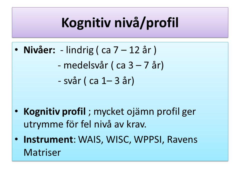 Kognitiv nivå/profil Nivåer: - lindrig ( ca 7 – 12 år ) - medelsvår ( ca 3 – 7 år) - svår ( ca 1– 3 år) Kognitiv profil ; mycket ojämn profil ger utrymme för fel nivå av krav.
