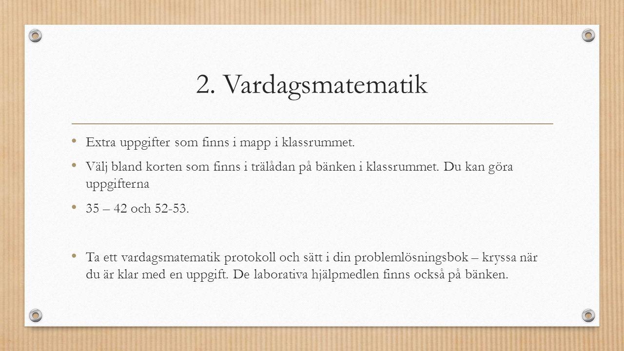 2. Vardagsmatematik Extra uppgifter som finns i mapp i klassrummet.