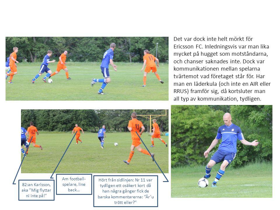 Det var dock inte helt mörkt för Ericsson FC. Inledningsvis var man lika mycket på hugget som motståndarna, och chanser saknades inte. Dock var kommun