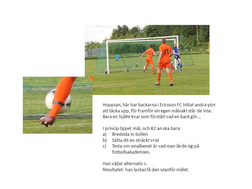 Hoppsan, här har backarna i Ericsson FC hittat andra ytor att täcka upp, för framför sin egen målvakt står de inte. Bara en hjälte kvar som förstått v